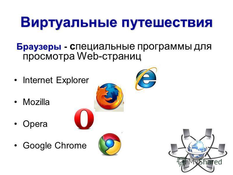 Виртуальные путешествия Браузеры Браузеры - специальные программы для просмотра Web-страниц Internet Explorer Mozilla Opera Google Chrome