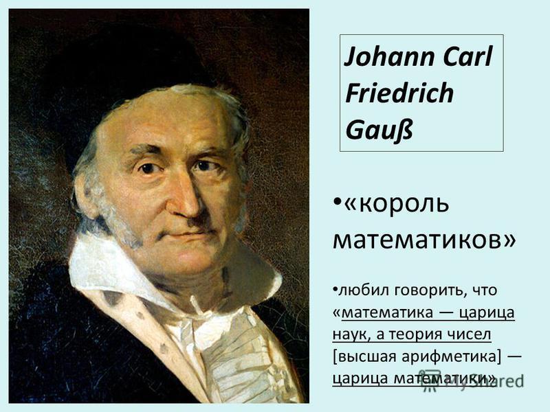 Johann Carl Friedrich Gauß «король математиков» любил говорить, что «математика царица наук, а теория чисел [высшая арифметика] царица математики»