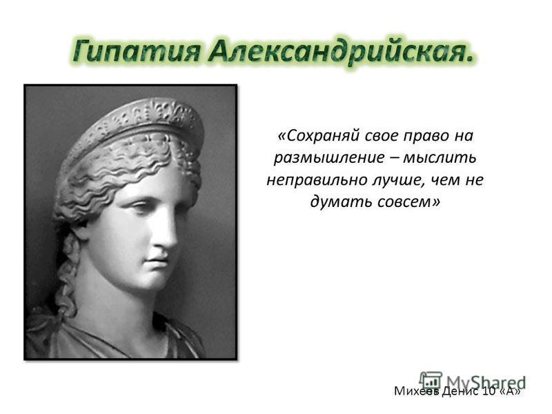 «Сохраняй свое право на размышление – мыслить неправильно лучше, чем не думать совсем» Михеев Денис 10 «А»