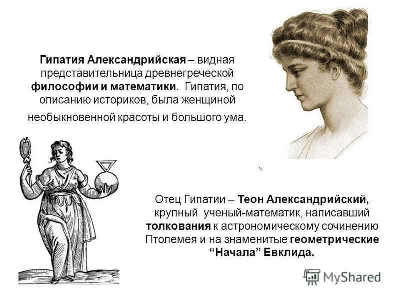 Гипатия Александрийская – видная представительница древнегреческой философии и математики. Гипатия, по описанию историков, была женщиной необыкновенной красоты и большого ума. Отец Гипатии – Теон Александрийский, крупный ученый-математик, написавший