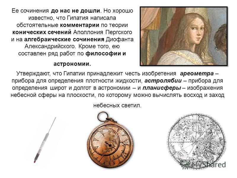 Ее сочинения до нас не дошли. Но хорошо известно, что Гипатия написала обстоятельные комментарии по теории конических сечений Аполлония Пергского и на алгебраические сочинения Диофанта Александрийского. Кроме того, ею составлен ряд работ по философии