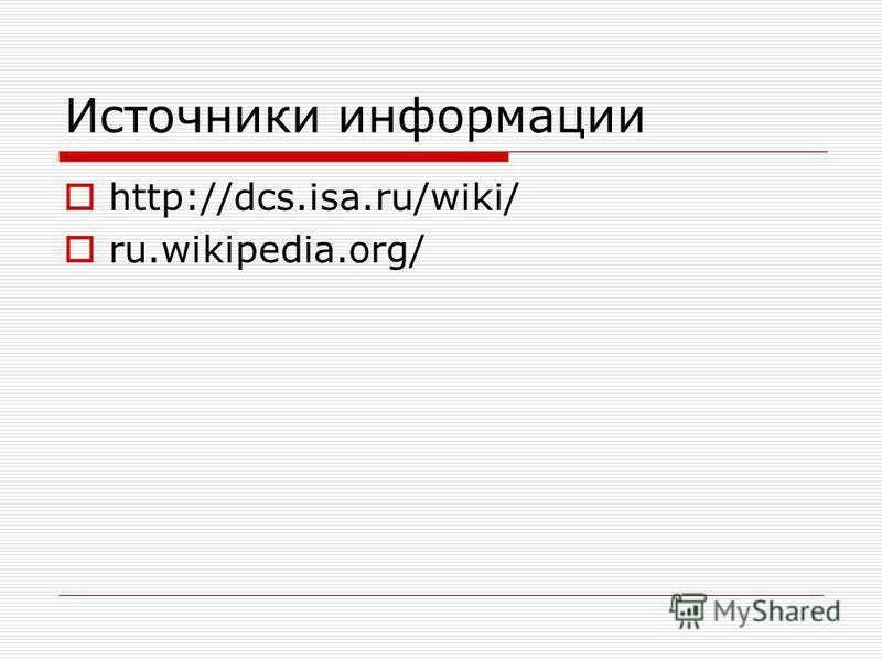 Источники информации http://dcs.isa.ru/wiki/ ru.wikipedia.org/