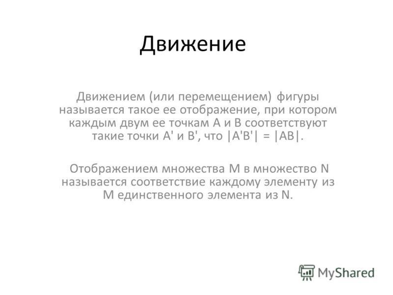 Движение Движением (или перемещением) фигуры называется такое ее отображение, при котором каждым двум ее точкам A и B соответствуют такие точки A' и B', что |A'B'| = |AB|. Отображением множества M в множество N называется соответствие каждому элемент