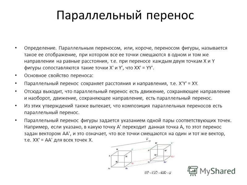 Параллельный перенос Определение. Параллельным переносом, или, короче, переносом фигуры, называется такое ее отображение, при котором все ее точки смещаются в одном и том же направлении на равные расстояния, т.е. при переносе каждым двум точкам X и Y