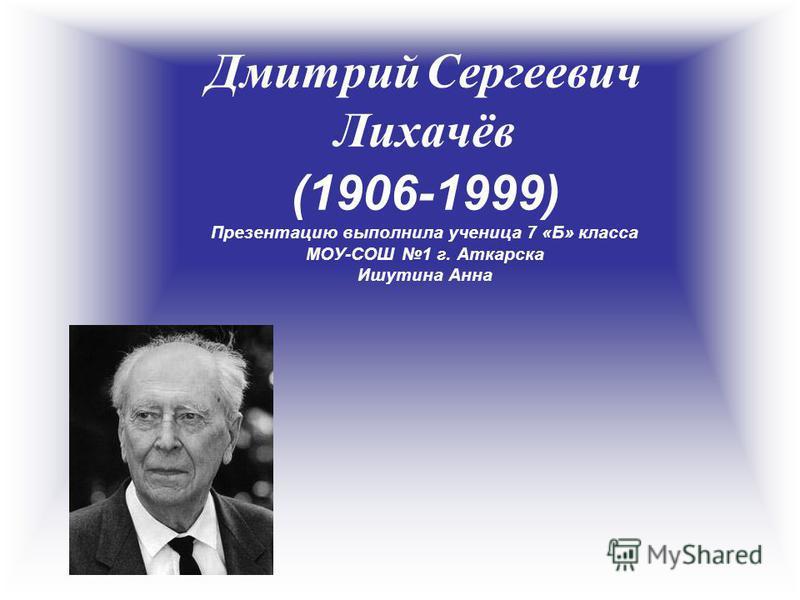 Дмитрий Сергеевич Лихачёв (1906-1999) Презентацию выполнила ученица 7 «Б» класса МОУ-СОШ 1 г. Аткарска Ишутина Анна