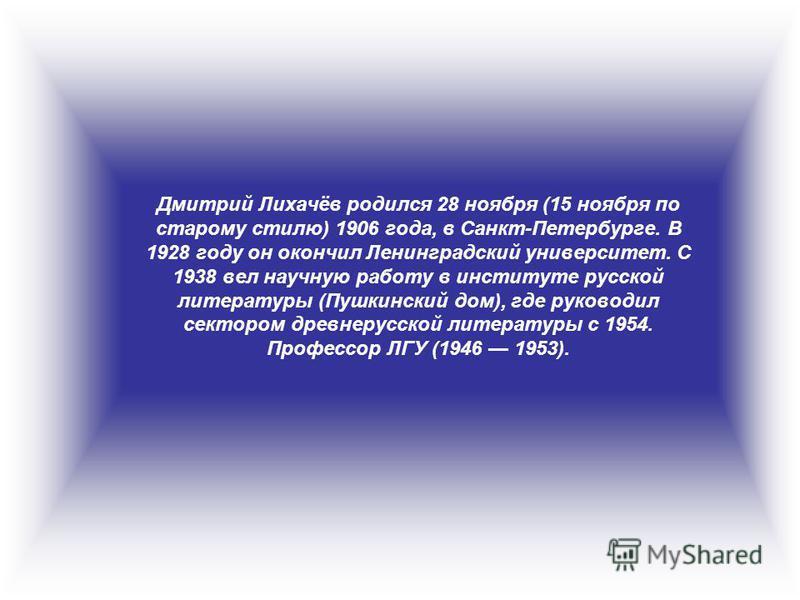 Дмитрий Лихачёв родился 28 ноября (15 ноября по старому стилю) 1906 года, в Санкт-Петербурге. В 1928 году он окончил Ленинградский университет. С 1938 вел научную работу в институте русской литературы (Пушкинский дом), где руководил сектором древнеру