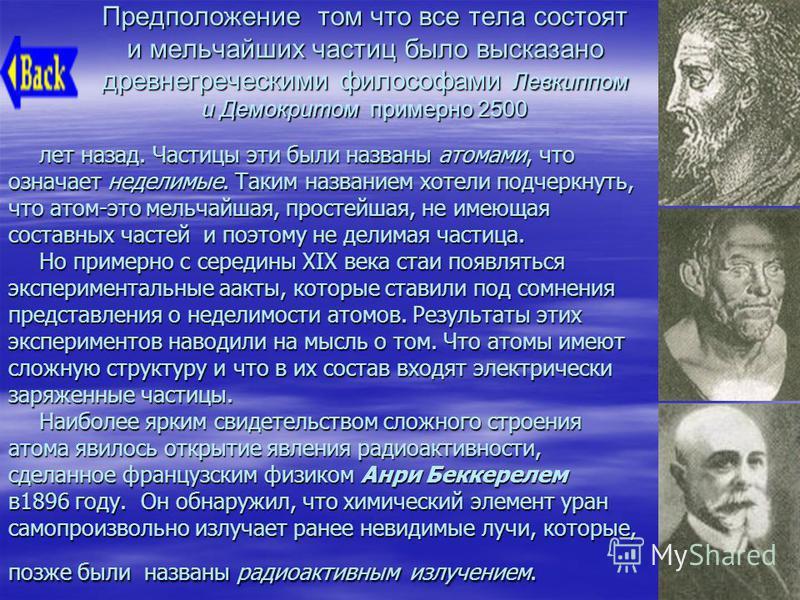 Предположение том что все тела состоят и мельчайших частиц было высказано древнегреческими философами Левкиппом и Демокритом примерно 2500 лет назад. Частицы эти были названы атомами, что означает неделимые. Таким названием хотели подчеркнуть, что ат