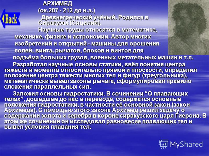 АРХИМЕД АРХИМЕД (ок.287 - 212 до н.э.) Древнегреческий учёный. Родился в Сиракузах (Сицилия). Древнегреческий учёный. Родился в Сиракузах (Сицилия). Научные труды относятся в математике, механике, физике и астрономии. Автор многих механике, физике и