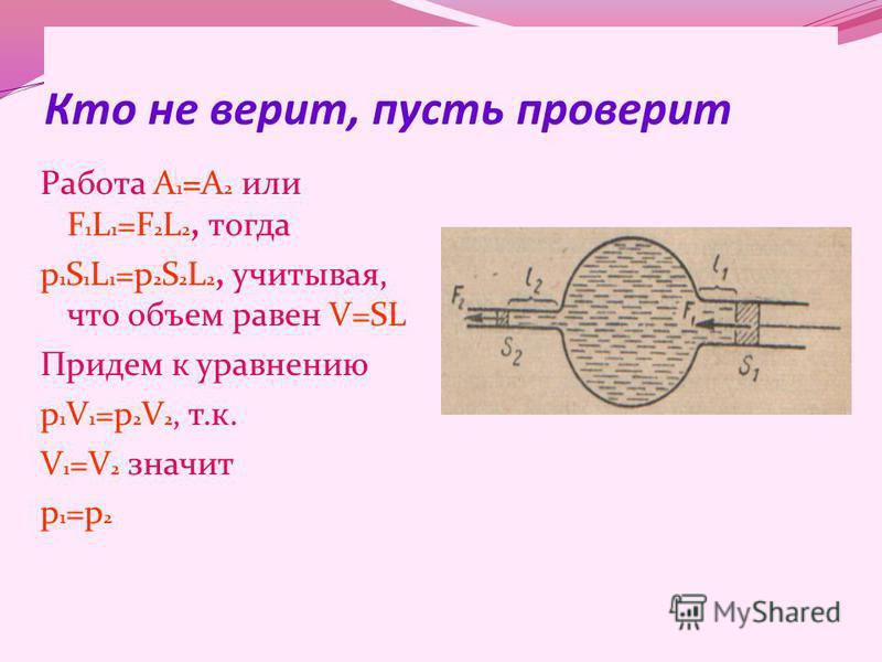 Кто не верит, пусть проверит Работа А 1 =А 2 или F 1 L 1 =F 2 L 2, тогда p 1 S 1 L 1 =p 2 S 2 L 2, учитывая, что объем равен V=SL Придем к уравнению p 1 V 1 =p 2 V 2, т.к. V 1 =V 2 значит p 1 =p 2