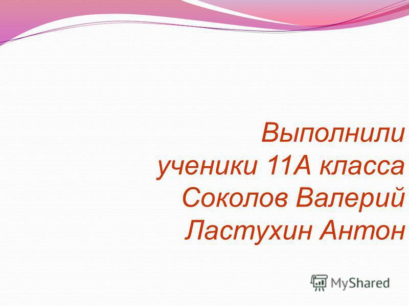 Выполнили ученики 11А класса Соколов Валерий Ластухин Антон