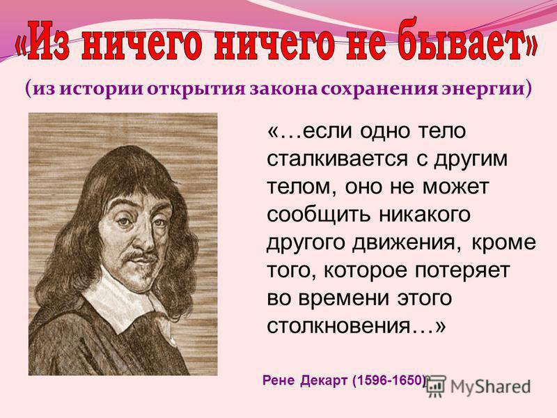 (из истории открытия закона сохранения энергии) «…если одно тело сталкивается с другим телом, оно не может сообщить никакого другого движения, кроме того, которое потеряет во времени этого столкновения…» Рене Декарт (1596-1650)