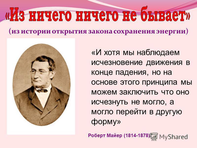 (из истории открытия закона сохранения энергии) «И хотя мы наблюдаем исчезновение движения в конце падения, но на основе этого принципа мы можем заключить что оно исчезнуть не могло, а могло перейти в другую форму» Роберт Майер (1814-1878)