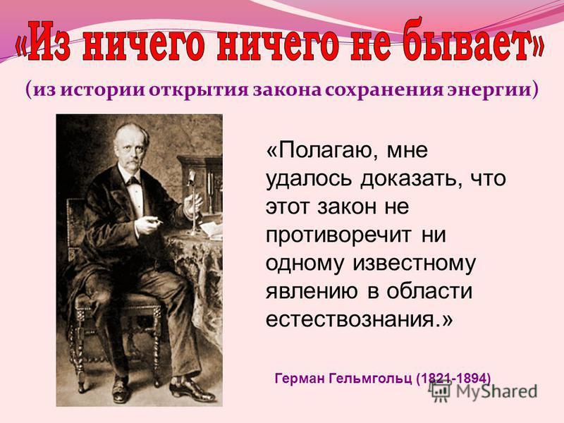 (из истории открытия закона сохранения энергии) «Полагаю, мне удалось доказать, что этот закон не противоречит ни одному известному явлению в области естествознания.» Герман Гельмгольц (1821-1894)