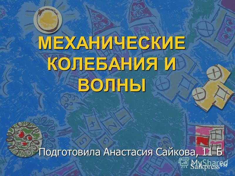 МЕХАНИЧЕСКИЕ КОЛЕБАНИЯ И ВОЛНЫ Подготовила Анастасия Сайкова, 11 Б Saikpress