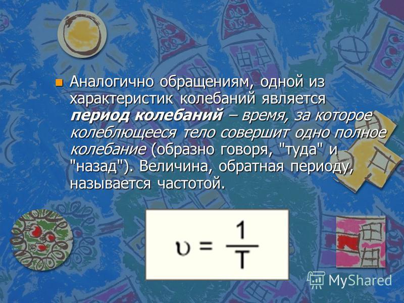 n Аналогично обращениям, одной из характеристик колебаний является период колебаний – время, за которое колеблющееся тело совершит одно полное колебание (образно говоря, туда и назад). Величина, обратная периоду, называется частотой.