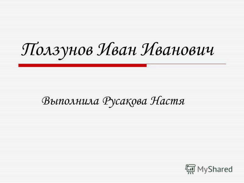 Ползунов Иван Иванович Выполнила Русакова Настя
