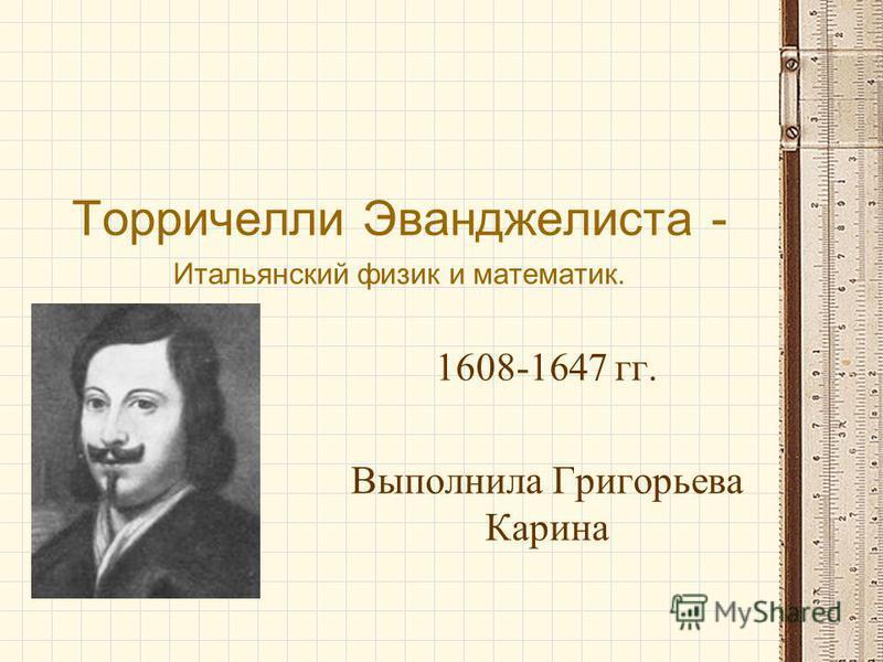 Торричелли Эванджелиста - Итальянский физик и математик. 1608-1647 гг. Выполнила Григорьева Карина