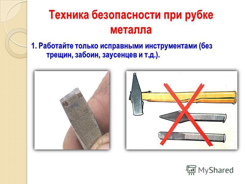 Техника безопасности при рубке металла 1. Работайте только исправными инструментами (без трещин, забоин, заусенцев и т.д.). 1. Работайте только исправными инструментами (без трещин, забоин, заусенцев и т.д.).