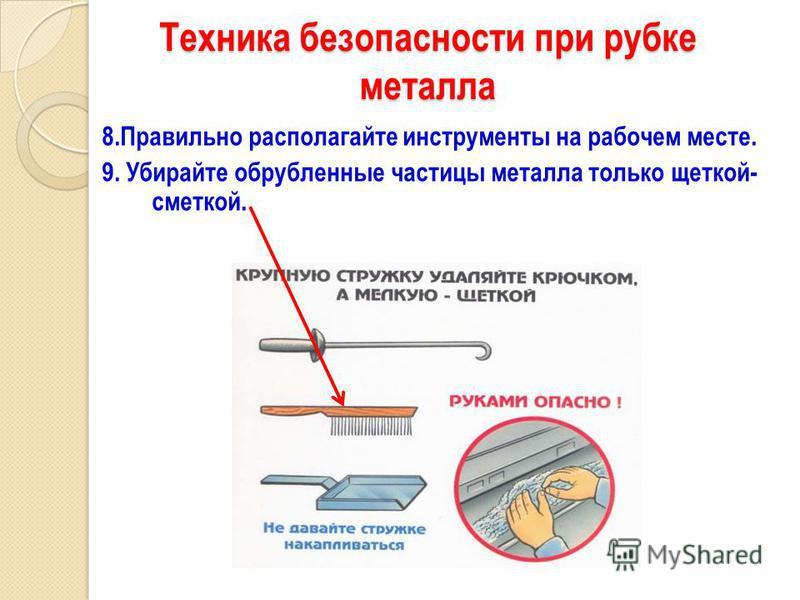 Техника безопасности при рубке металла 8. Правильно располагайте инструменты на рабочем месте. 9. Убирайте обрубленные частицы металла только щеткой- сметкой.