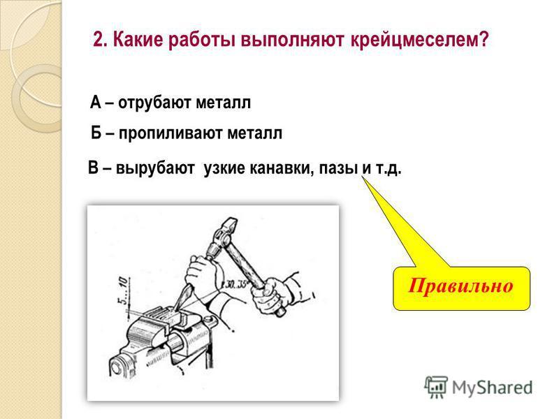 2. Какие работы выполняют крейцмейселем? А – отрубают металл Б – пропиливают металл В – вырубают узкие канавки, пазы и т.д. Правильно