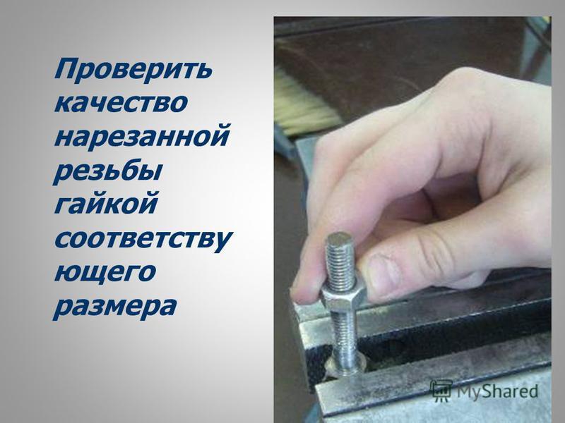Проверить качество нарезанной резьбы гайкой соответствующего размера