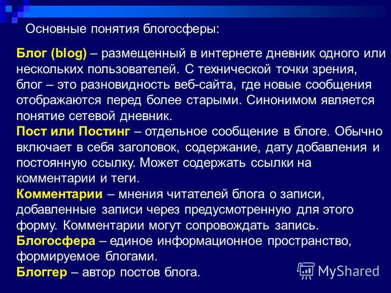 Основные понятия блогосферы: Блог (blog) – размещенный в интернете дневник одного или нескольких пользователей. С технической точки зрения, блог – это разновидность веб-сайта, где новые сообщения отображаются перед более старыми. Синонимом является п