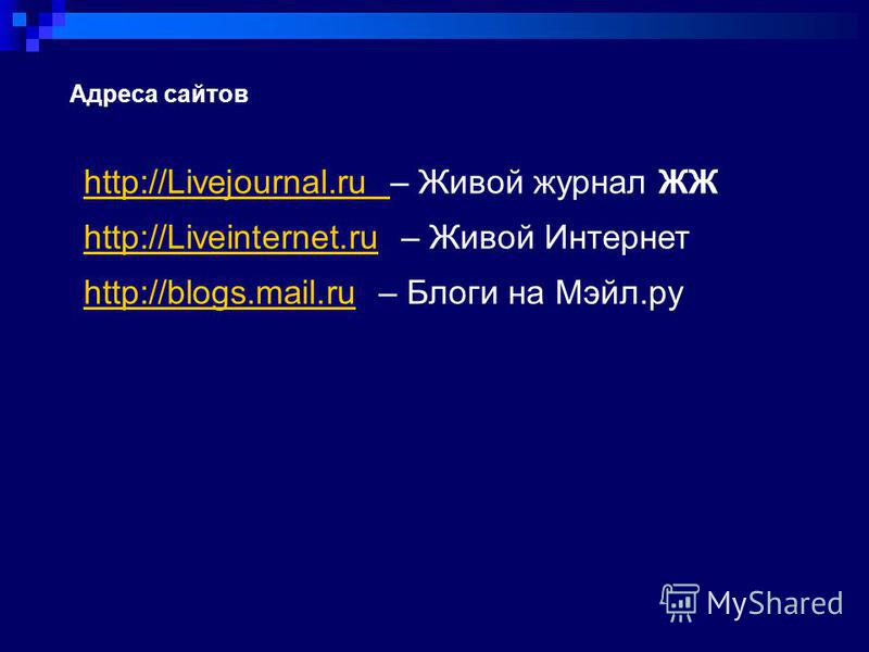 Адреса сайтов http://Livejournal.ru http://Livejournal.ru – Живой журнал ЖЖ http://Liveinternet.ruhttp://Liveinternet.ru – Живой Интернет http://blogs.mail.ruhttp://blogs.mail.ru – Блоги на Мэйл.ру