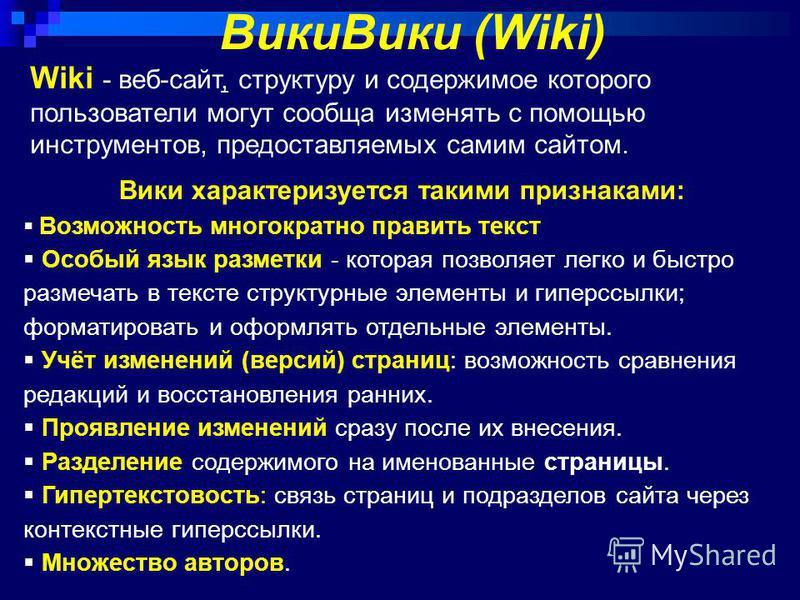 Wiki - веб-сайт, структуру и содержимое которого пользователи могут сообща изменять с помощью инструментов, предоставляемых самим сайтом. Вики Вики (Wiki) Вики характеризуется такими признаками: Возможность многократно править текст Особый язык разме