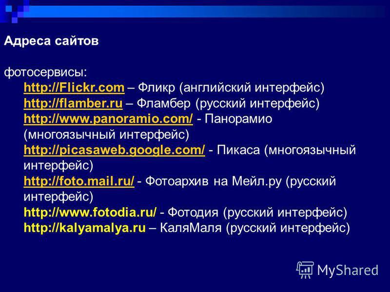 Адреса сайтов фотосервисы: http://Flickr.comhttp://Flickr.com – Фликр (английский интерфейс) http://flamber.ruhttp://flamber.ru – Фламбер (русский интерфейс) http://www.panoramio.com/http://www.panoramio.com/ - Панорамио (многоязычный интерфейс) http