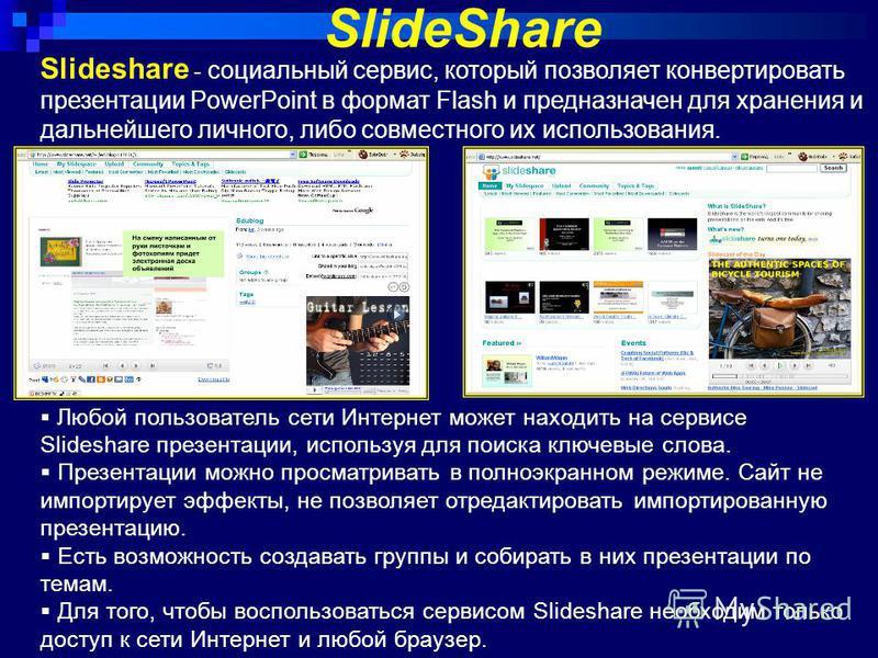 Slideshare - социальный сервис, который позволяет конвертировать презентации PowerPoint в формат Flash и предназначен для хранения и дальнейшего личного, либо совместного их использования. SlideShare Любой пользователь сети Интернет может находить на