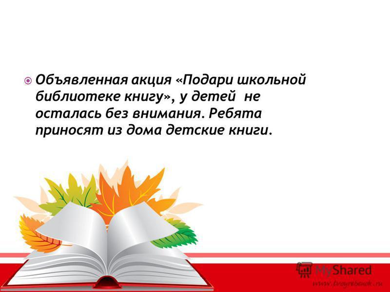 Объявленная акция «Подари школьной библиотеке книгу», у детей не осталась без внимания. Ребята приносят из дома детские книги.