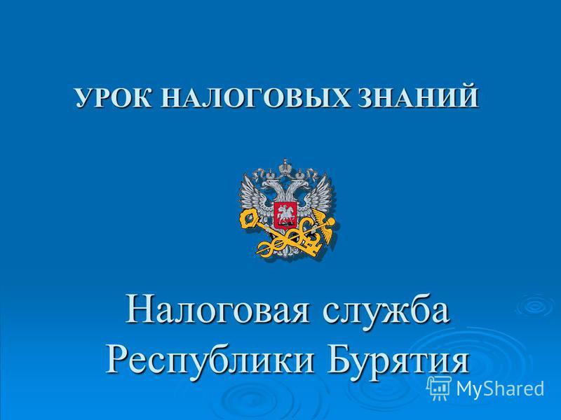 УРОК НАЛОГОВЫХ ЗНАНИЙ Налоговая служба Республики Бурятия