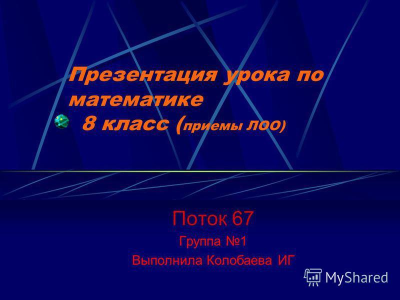 Презентация урока по математике 8 класс ( приемы ЛОО) Поток 67 Группа 1 Выполнила Колобаева ИГ