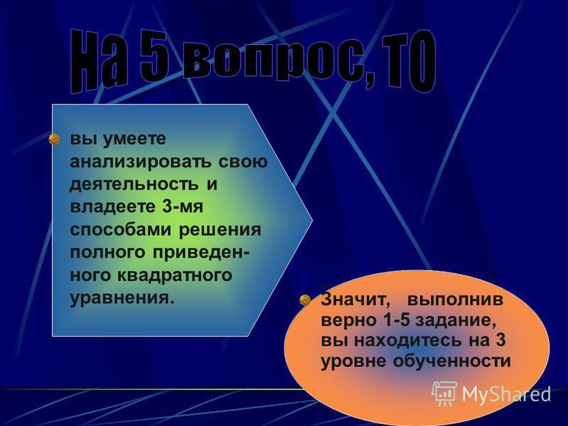 Значит, выполнив верно 1-5 задание, вы находитесь на 3 уровне обученности вы умеете анализировать свою деятельность и владеете 3-мя способами решения полного приведенного квадратного уравнения.
