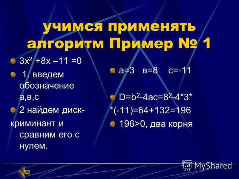 учимся применять алгоритм Пример 1 3 х 2 +8 х –11 =0 1. введем обозначение а,в,с 2 найдем диск- криминант и сравним его с нулем. а=3 в=8 с=-11 D=b 2 -4ac=8 2 -4*3* *(-11)=64+132=196 196>0, два корня
