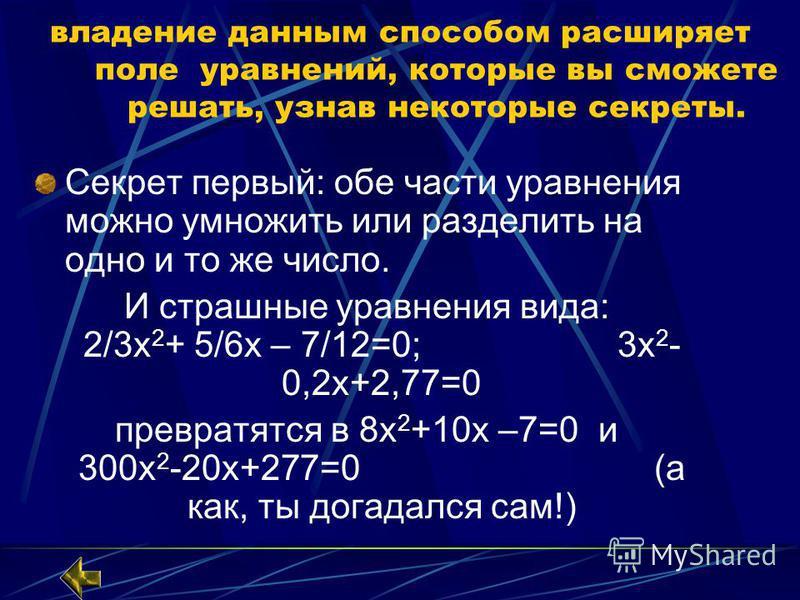 владение данным способом расширяет поле уравнений, которые вы сможете решать, узнав некоторые секреты. Секрет первый: обе части уравнения можно умножить или разделить на одно и то же число. И страшные уравнения вида: 2/3 х 2 + 5/6 х – 7/12=0; 3 х 2 -