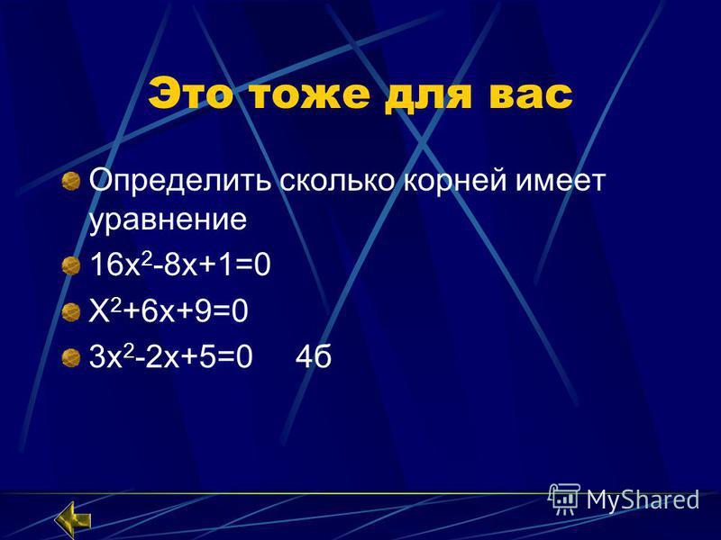 Это тоже для вас Определить сколько корней имеет уравнение 16 х 2 -8 х+1=0 Х 2 +6 х+9=0 3 х 2 -2 х+5=0 4 б
