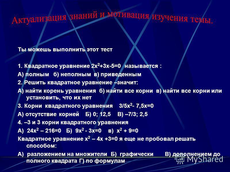 Ты можешь выполнить этот тест 1. Квадратное уравнение 2 х 2 +3 х-5=0 называется : А) полным б) неполным в) приведенным 2. Решить квадратное уравнение –значит: А) найти корень уравнения б) найти все корни в) найти все корни или установить, что их нет