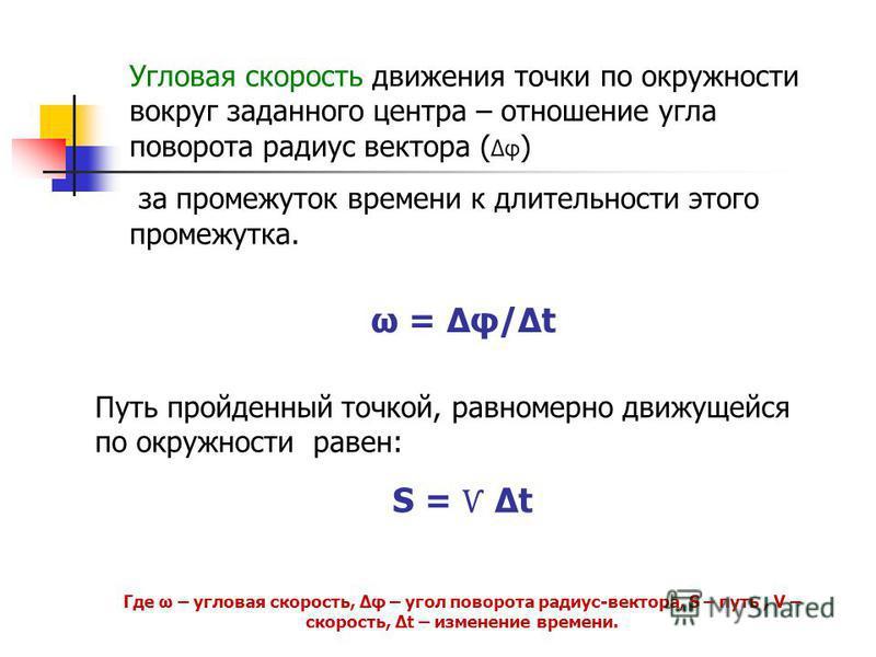 Угловая скорость движения точки по окружности вокруг заданного центра – отношение угла поворота радиус вектора ( Δφ ) за промежуток времени к длительности этого промежутка. ω = Δφ/Δt Путь пройденный точкой, равномерно движущейся по окружности равен: