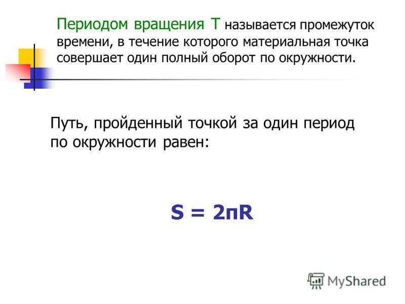Периодом вращения Т называется промежуток времени, в течение которого материальная точка совершает один полный оборот по окружности. Путь, пройденный точкой за один период по окружности равен: S = 2πR