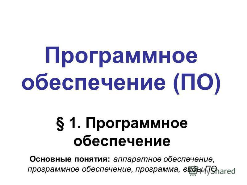 Программное обеспечение (ПО) § 1. Программное обеспечение Основные понятия: аппаратное обеспечение, программное обеспечение, программа, виды ПО