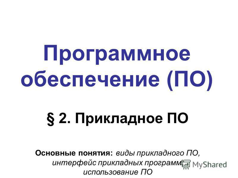 Программное обеспечение (ПО) § 2. Прикладное ПО Основные понятия: виды прикладного ПО, интерфейс прикладных программ, использование ПО