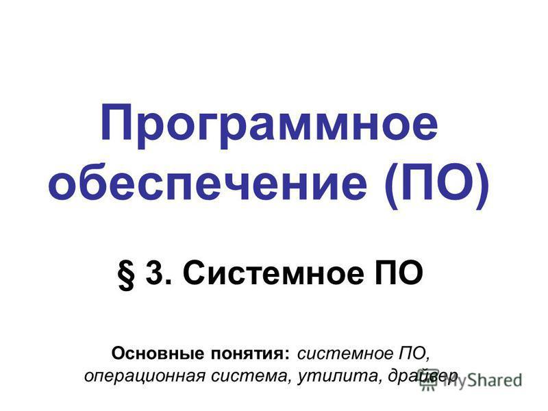 Программное обеспечение (ПО) § 3. Системное ПО Основные понятия: системное ПО, операционная система, утилита, драйвер