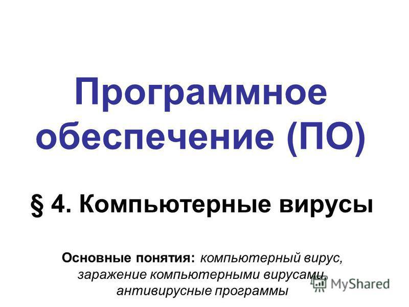 Программное обеспечение (ПО) § 4. Компьютерные вирусы Основные понятия: компьютерный вирус, заражение компьютерными вирусами, антивирусные программы
