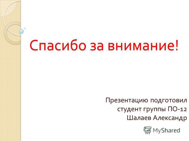 Спасибо за внимание ! Презентацию подготовил студент группы ПО -12 Шалаев Александр
