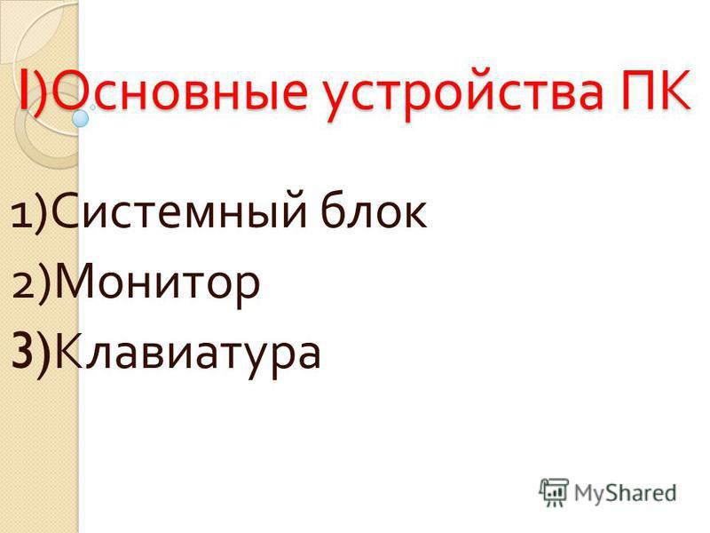 I) Основные устройства ПК 1) Системный блок 2) Монитор 3) Клавиатура