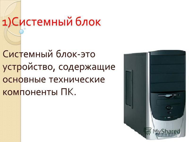 1) Системный блок Системный блок - это устройство, содержащие основные технические компоненты ПК.