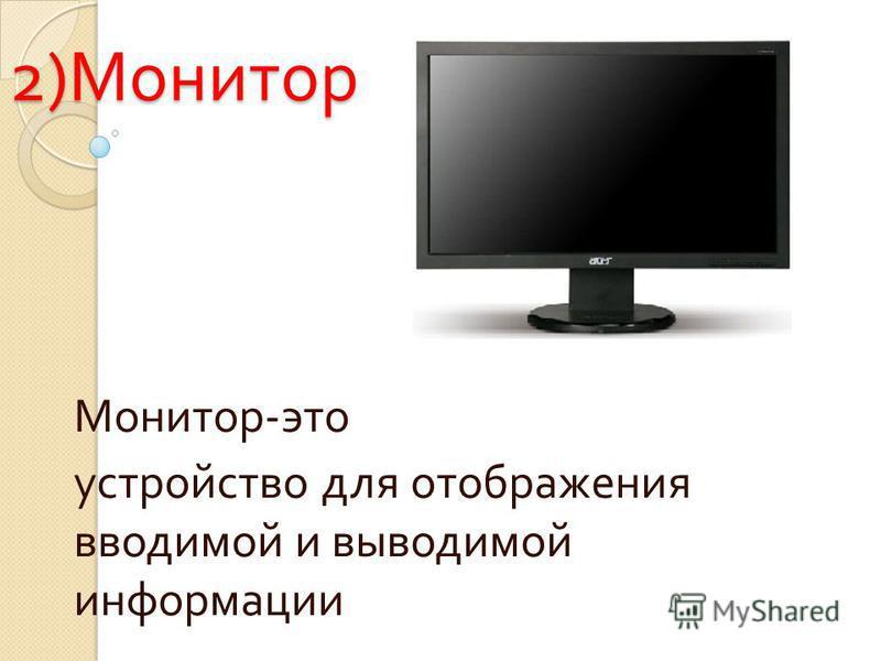 2) Монитор Монитор - это устройство для отображения вводимой и выводимой информации