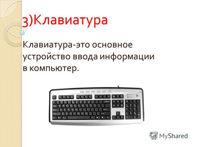 3) Клавиатура Клавиатура - это основное устройство ввода информации в компьютер.