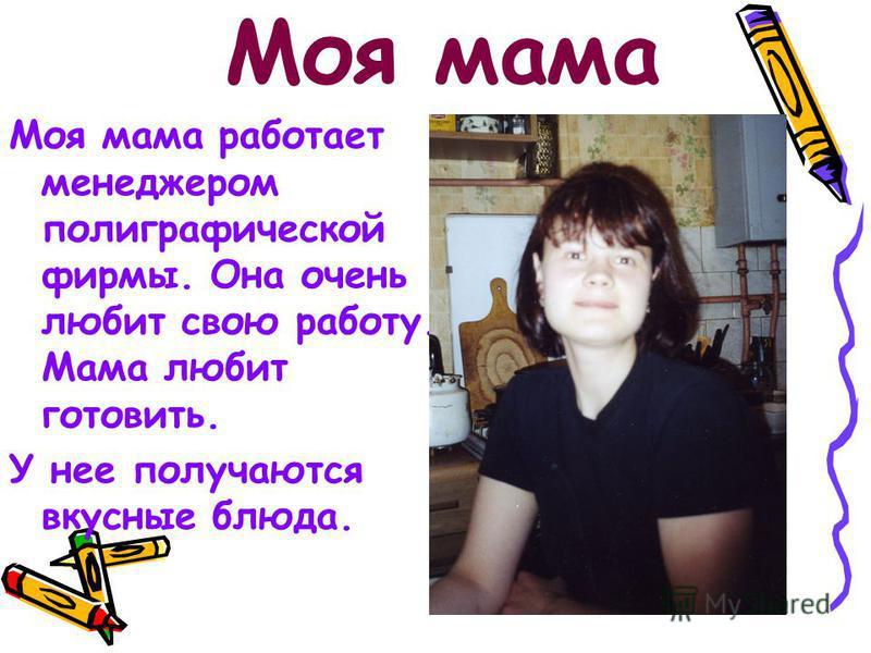 Моя мама Моя мама работает менеджером полиграфической фирмы. Она очень любит свою работу. Мама любит готовить. У нее получаются вкусные блюда.